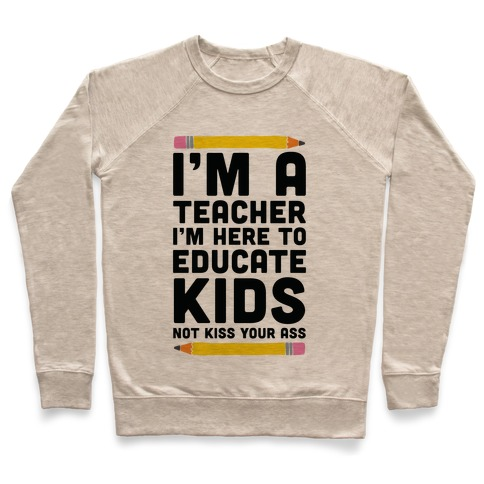 I'm a Teacher I'm Here to Educate Kids Not Kiss Your Ass Pullover