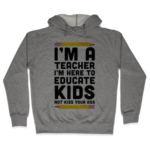 I'm a Teacher I'm Here to Educate Kids Not Kiss Your Ass Hooded Sweatshirt