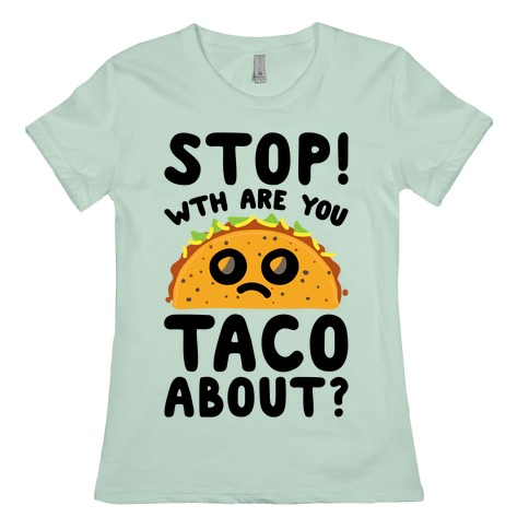 Stop WTH Are You Taco About Parody Womens T-Shirt