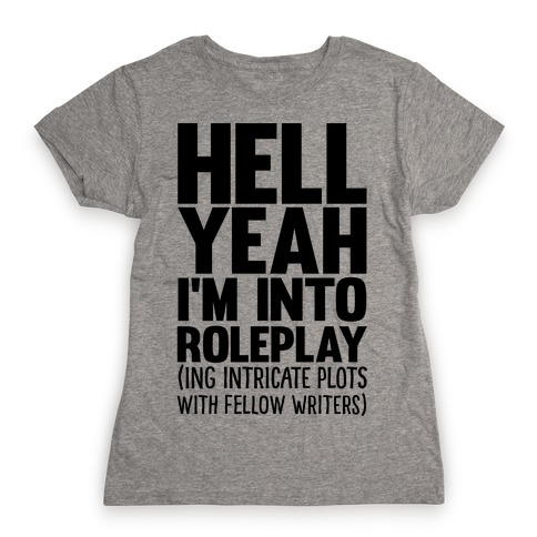 Hell Yeah I'm Into Roleplay(ing Intricate Plots With Fellow Writers) Womens T-Shirt