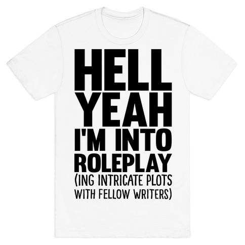 Hell Yeah I'm Into Roleplay(ing Intricate Plots With Fellow Writers) T-Shirt