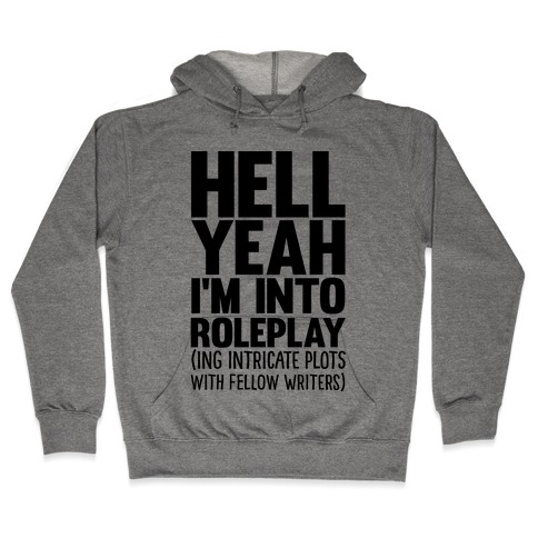 Hell Yeah I'm Into Roleplay(ing Intricate Plots With Fellow Writers) Hooded Sweatshirt