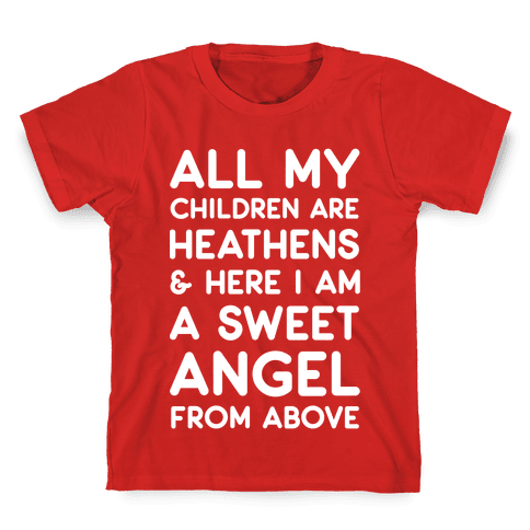 All My Children are Heathens and Here I Am a Sweet Angel From Above Kids T-Shirt