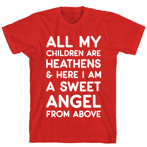 All My Children are Heathens and Here I Am a Sweet Angel From Above Mens T-Shirt
