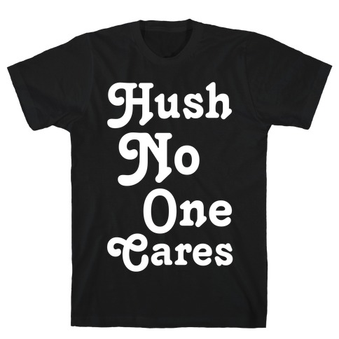 Hush No One Cares T-Shirt
