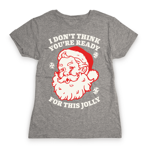 I Don't Think You're Ready For This Jolly Womens T-Shirt