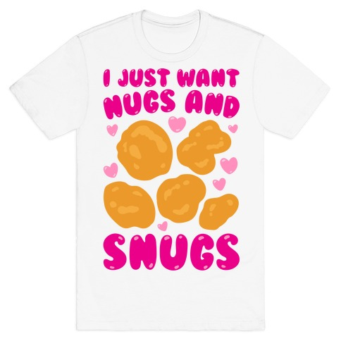 I Just Want Nugs and Snugs T-Shirt
