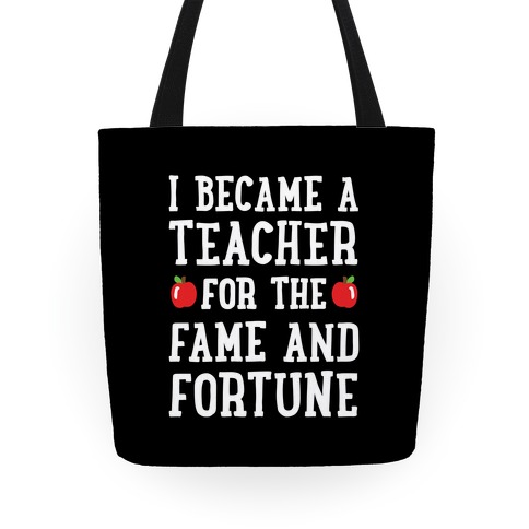 I Became A Teacher For The Fame And Fortune Tote