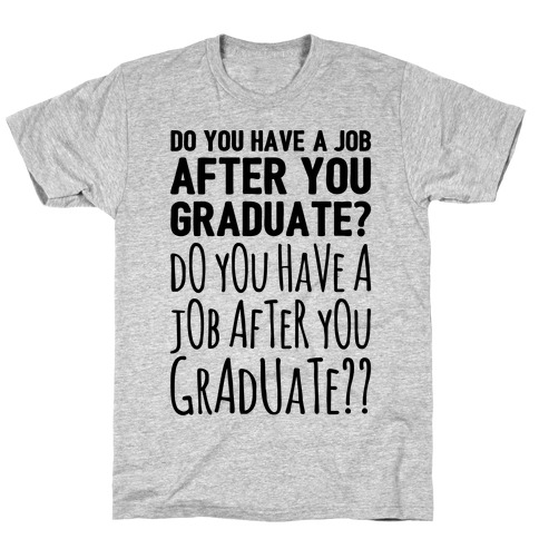 Do You Have A Job After You Graduate T-Shirt