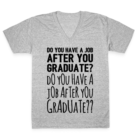 Do You Have A Job After You Graduate V-Neck Tee Shirt