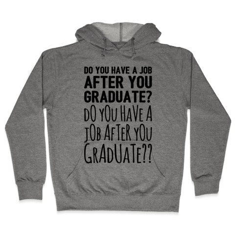 Do You Have A Job After You Graduate Hooded Sweatshirt