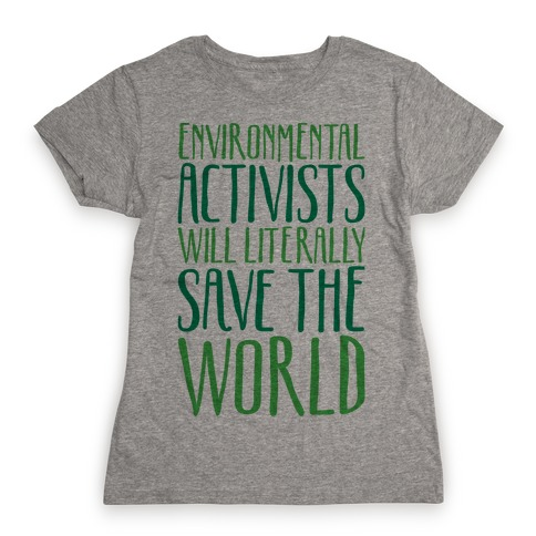 Environmental Activists Will Literally Save The World Womens T-Shirt