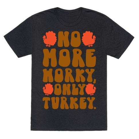 No More Worky Only Turkey T-Shirt