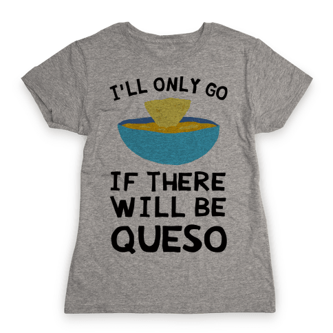 I'll Only Go If There Will Be Queso Womens T-Shirt