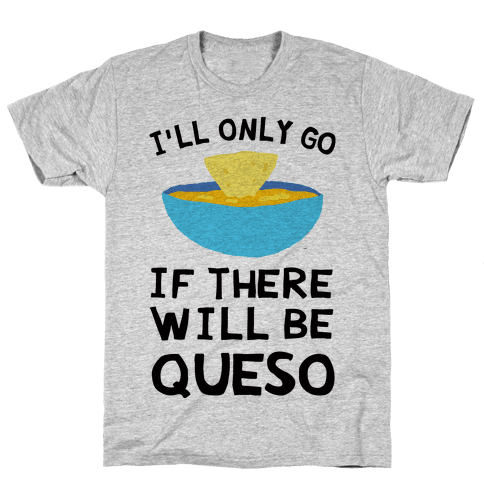 I'll Only Go If There Will Be Queso Mens T-Shirt