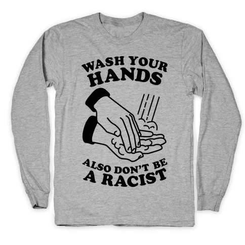 Wash Your Hands, Also Don't Be A Racist Long Sleeve T-Shirt