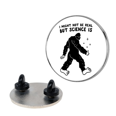 I Might Not Be Real But Science Is Bigfoot Pin