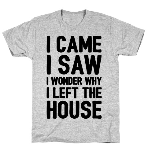 I Came I Saw I Wonder Why I Left The House T-Shirt