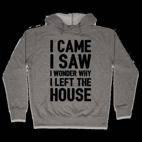 I Came I Saw I Wonder Why I Left The House  Hooded Sweatshirt