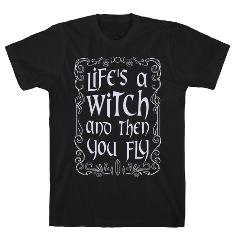 Life's A Witch And Then You Fly T-Shirt
