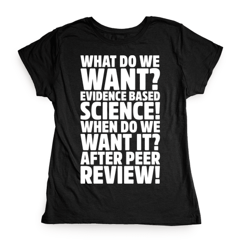 What Do We Want Evidence Based Science White Font Womens T-Shirt