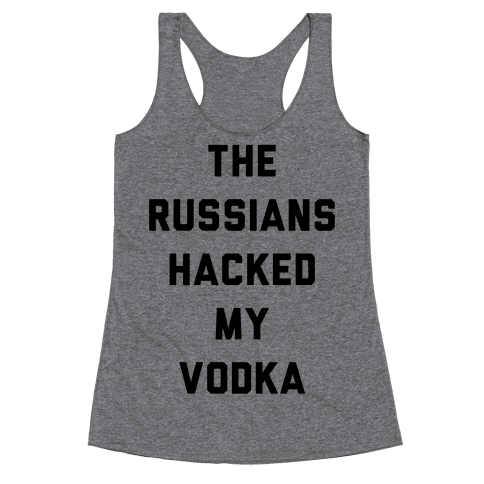 The Russians Hacked My Vodka Racerback Tank Top