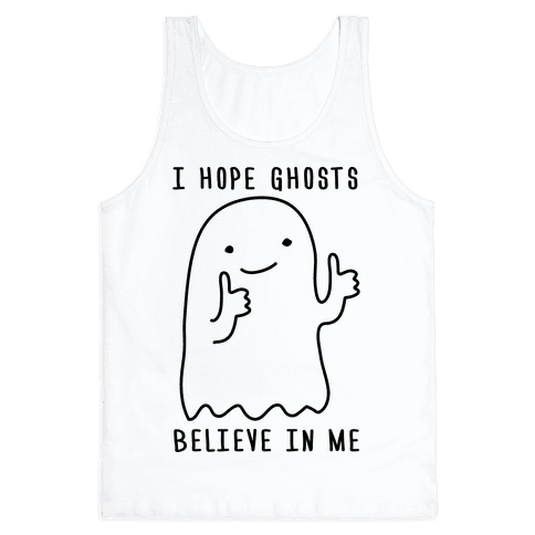 I Hope Ghosts Believe In Me Tank Top