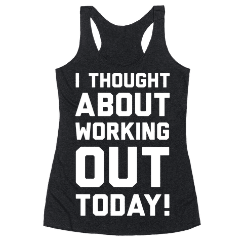 I Thought About Working Out Today Racerback Tank Top