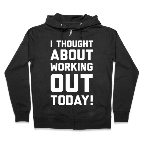 I Thought About Working Out Today Zip Hoodie
