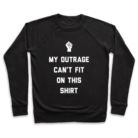 My Outrage Can't Fit On This Shirt Pullover
