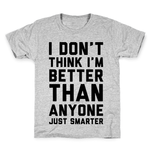 I Don't Think I'm Better Than Anyone Just Smarter Kids T-Shirt