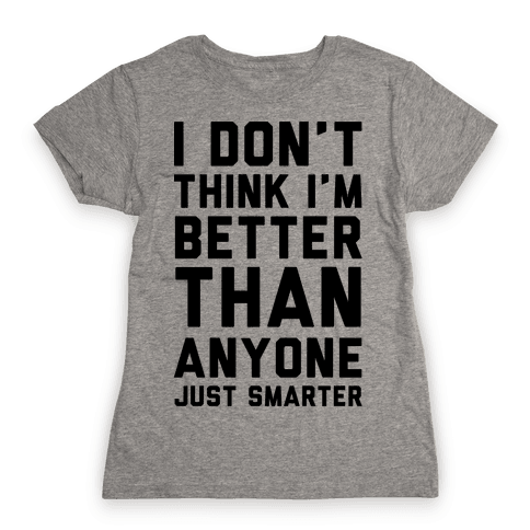 I Don't Think I'm Better Than Anyone Just Smarter Womens T-Shirt