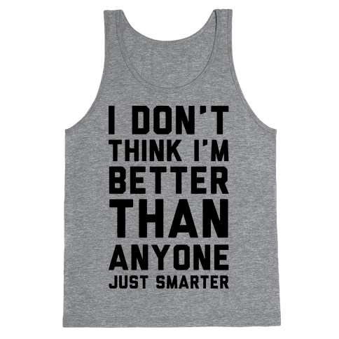 I Don't Think I'm Better Than Anyone Just Smarter Tank Top