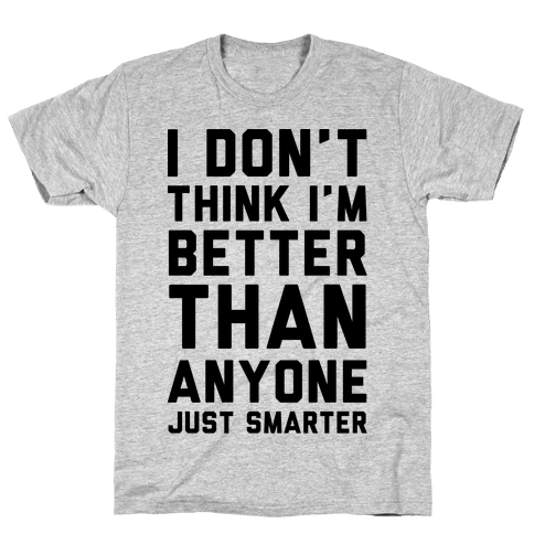 I Don't Think I'm Better Than Anyone Just Smarter Mens T-Shirt