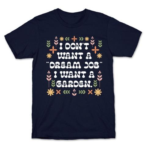 "I Don't Want A ""Dream Job"" I Want A Garden T-Shirt"