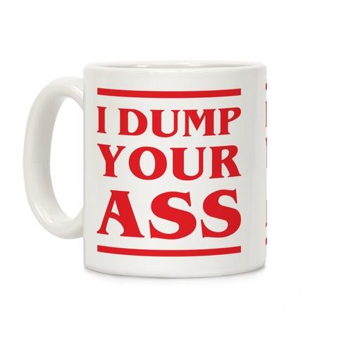 I Dump Your Ass Coffee Mug