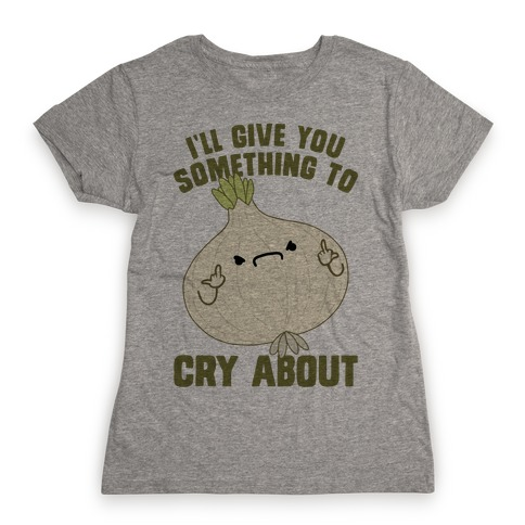 I'll give you something to cry about Womens T-Shirt