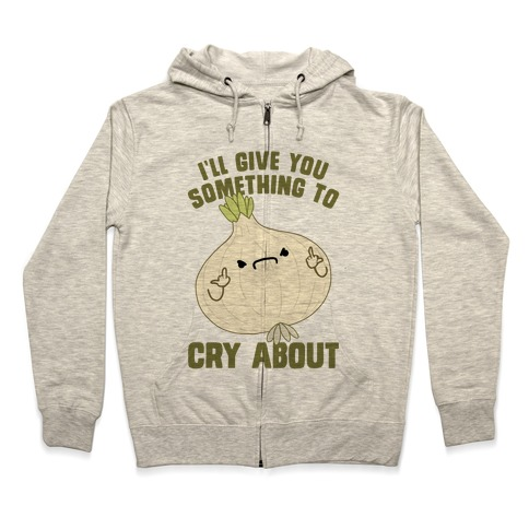 I'll give you something to cry about Zip Hoodie