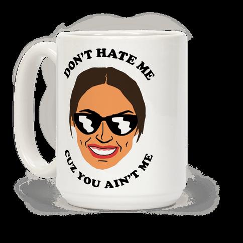 Don't Hate Me Cuz You Hate Me Alexandria Ocasio-Cortez Coffee Mug