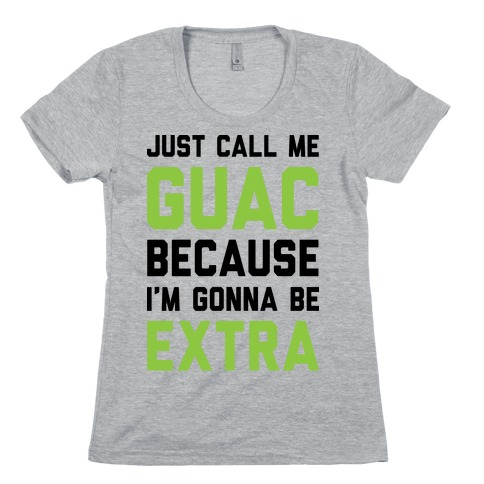 Just Call Me Guac Because I'm Gonna Be Extra Womens T-Shirt