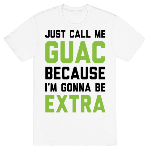 Just Call Me Guac Because I'm Gonna Be Extra Mens T-Shirt