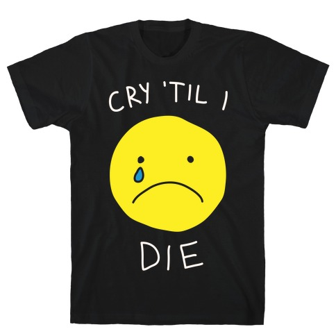 Cry 'Til I Die Mens T-Shirt