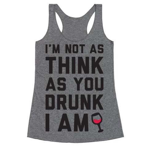 I'm Not As Think As You Drunk I Am Racerback Tank Top
