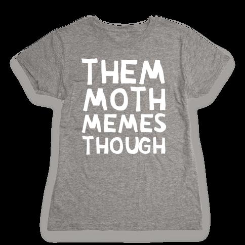 Them Moth Memes Though Womens T-Shirt