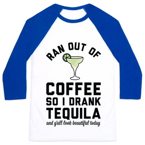 Ran out of Coffee so I Drank Tequila and Y'all Look Beautiful Today Baseball Tee