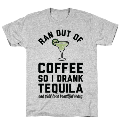 Ran out of Coffee so I Drank Tequila and Y'all Look Beautiful Today T-Shirt