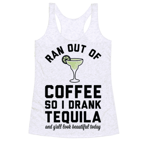 Ran out of Coffee so I Drank Tequila and Y'all Look Beautiful Today Racerback Tank Top