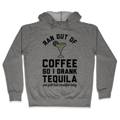 Ran out of Coffee so I Drank Tequila and Y'all Look Beautiful Today Hooded Sweatshirt