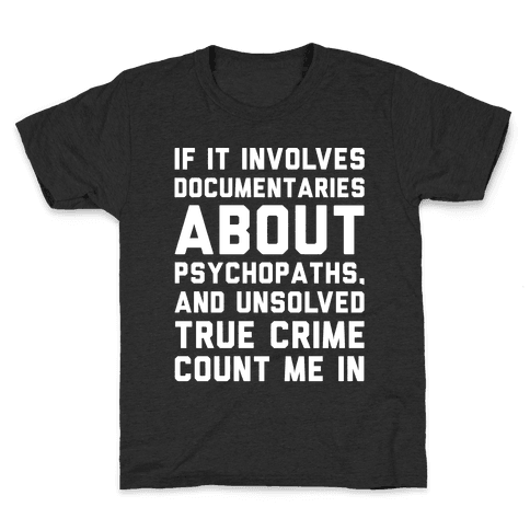 If It Involves Documentaries About Psychopaths and Unsolved True Crime Count Me In White Print Kids T-Shirt