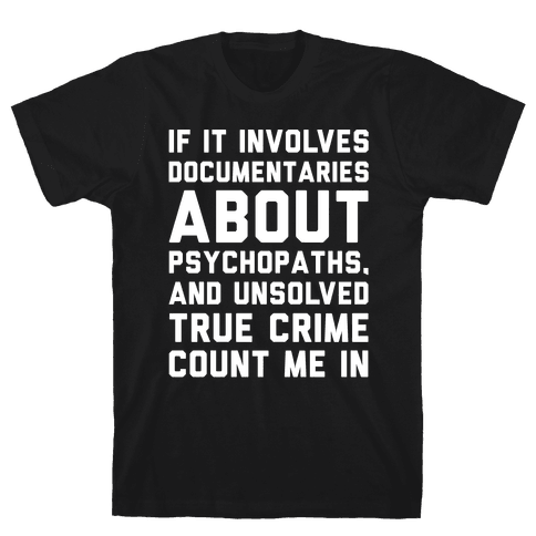 If It Involves Documentaries About Psychopaths and Unsolved True Crime Count Me In White Print Mens T-Shirt